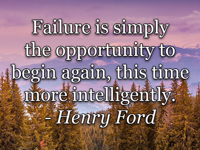 Failure is simply the opportunity to begin again, this time more intelligently. - Henry Ford