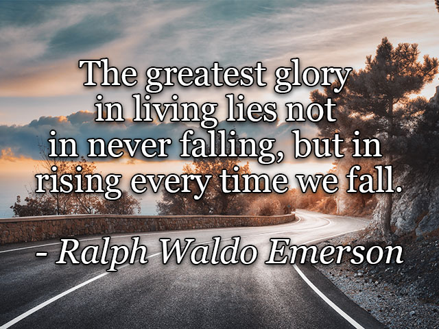 The greatest glory  in living lies not  in never falling, but in  rising every time we fall.  - Ralph Waldo Emerson