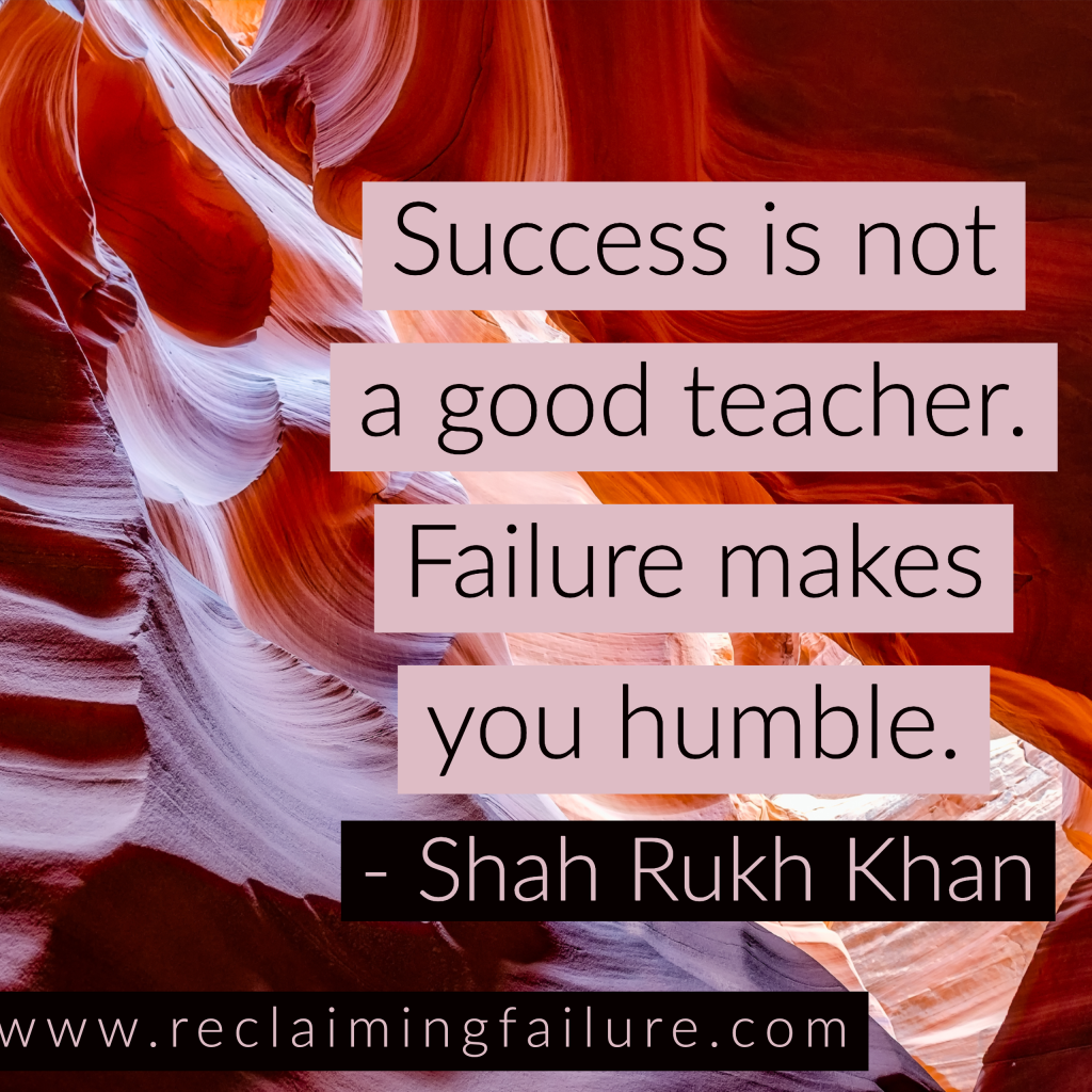 Success is not a good teacher, failure makes you humble.	 Shah Rukh Khan