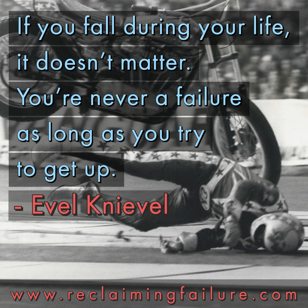 If you fall during your life, it doesn't matter. You're never a failure as long as you try to get up.	Evel Knievel