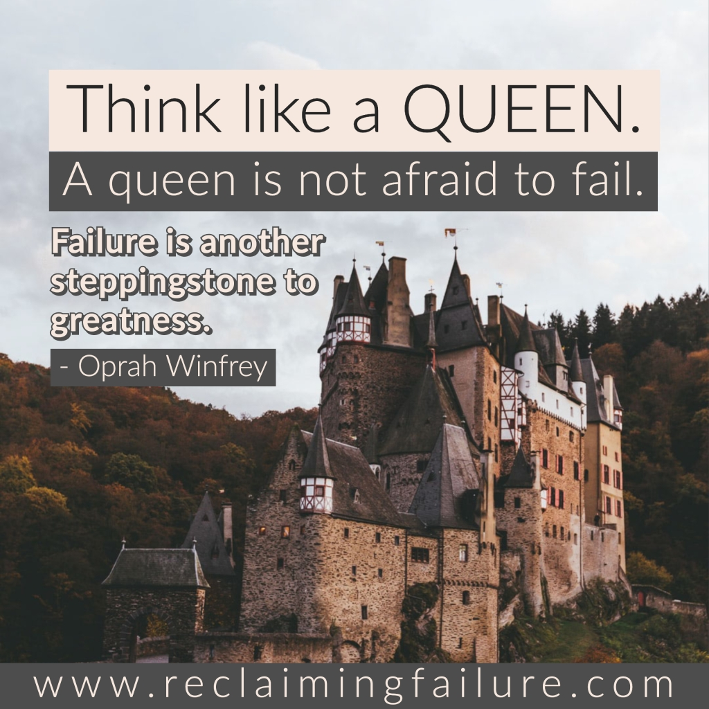 Think like a queen. A queen is not afraid to fail. Failure is another steppingstone to greatness.	Oprah Winfrey