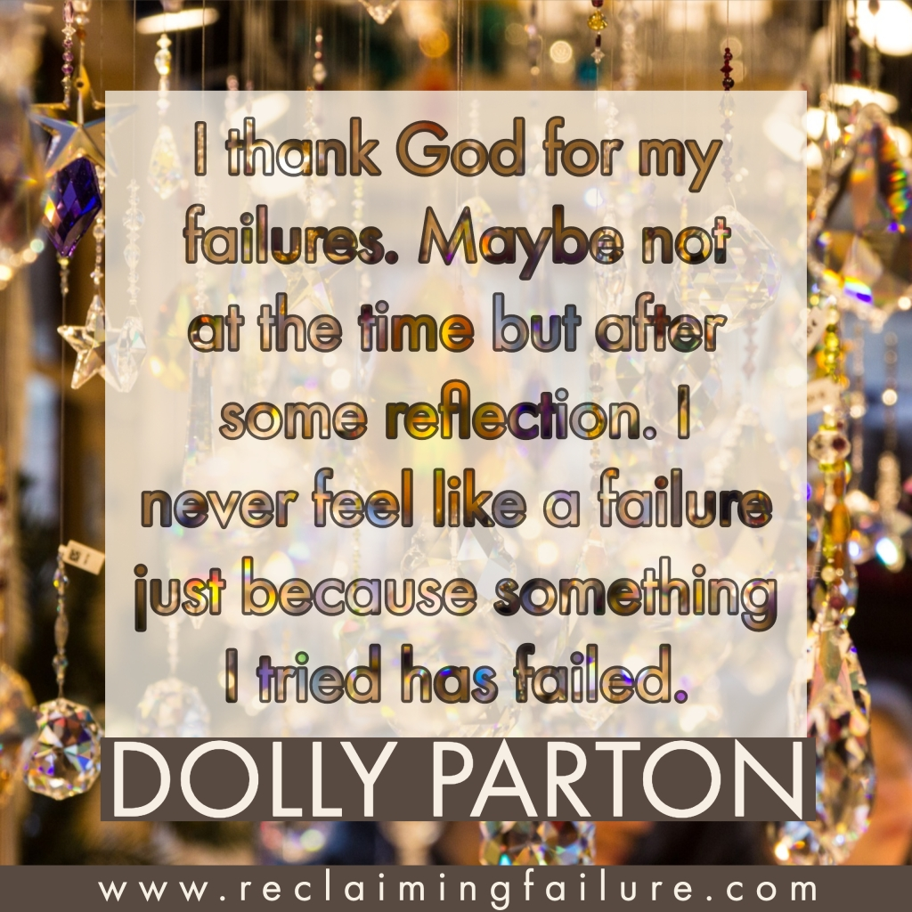 I thank God for my failures. Maybe not at the time but after some reflection. I never feel like a failure just because something I tried has failed.	Dolly Parton