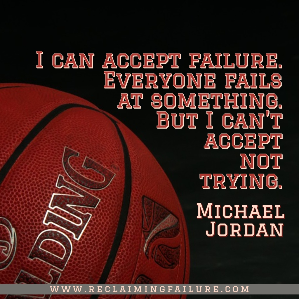 I can accept failure, everyone fails at something. But I can't accept not trying.Michael Jordan