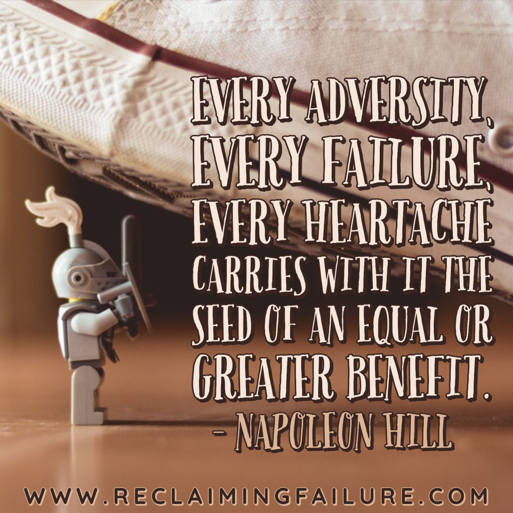 Every adversity, every failure, every heartache carries with it the seed of an equal or greater benefit.	Napoleon Hill