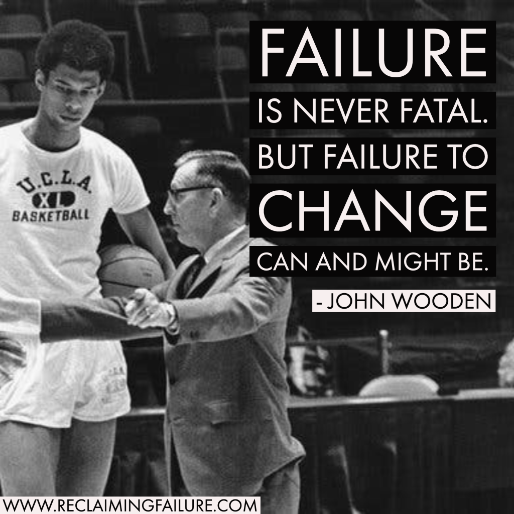 Failure is never fatal. But failure to change can and might be.	John Wooden