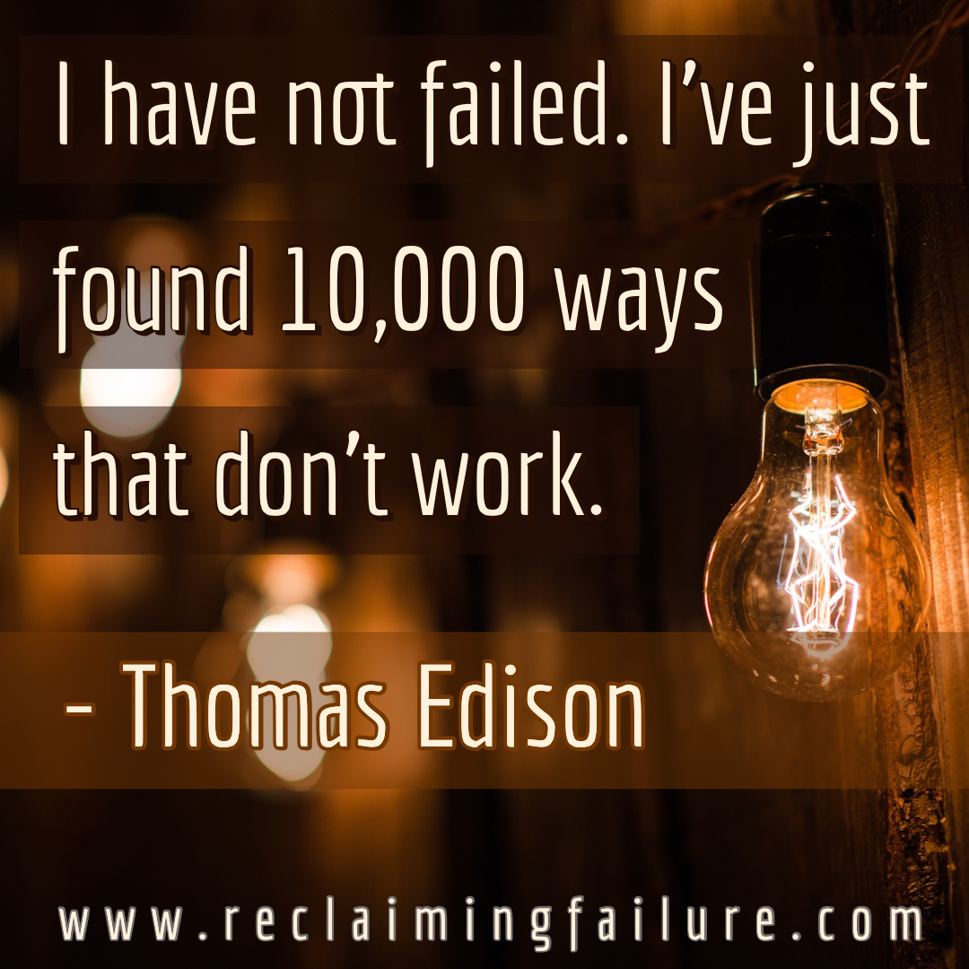 I have not failed. I've just found 10,000 ways that won't work.Thomas Edison