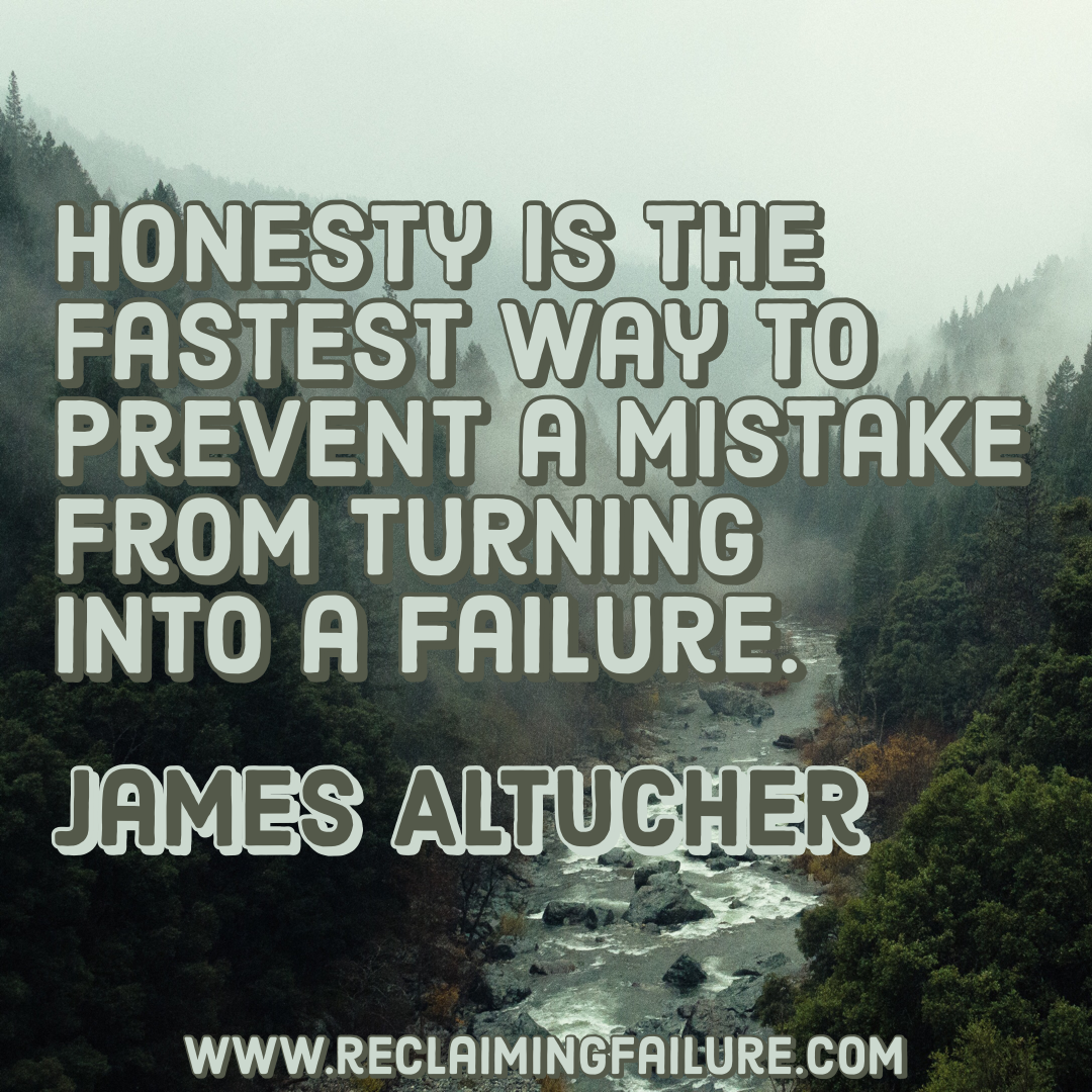 Honesty is the fastest way to prevent a mistake from turning into a failure.	James Altucher