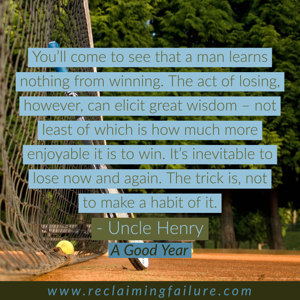 You'll come to see that a man learns nothing from winning.  The act of losing, however, can elicit great wisdom – not least of which is how much more enjoyable it is to win.  IT's inevitable to lose now and again.  The trick is, not to make a habit of it. Uncle Henry