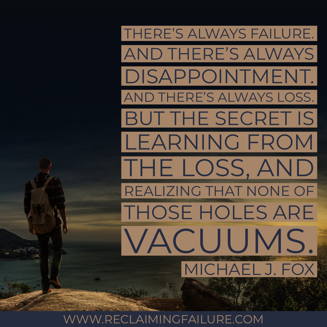 There's always failure. And there's always disappointment. And there's always loss. But the secret is learning from the loss, and realizing that none of those holes are vacuums.