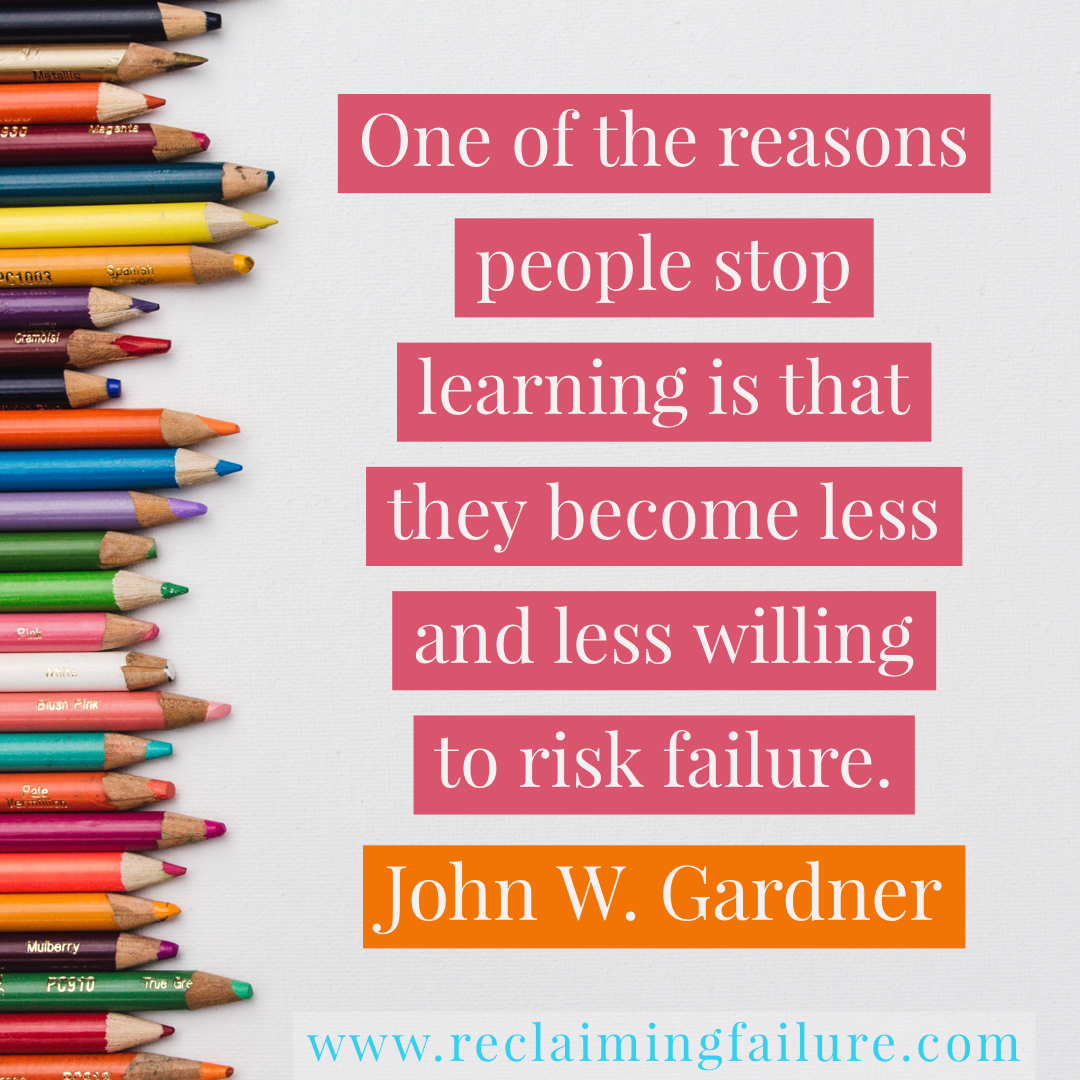 One of the reasons people stop learning is that they become less and less willing to risk failure.	John W. Gardner