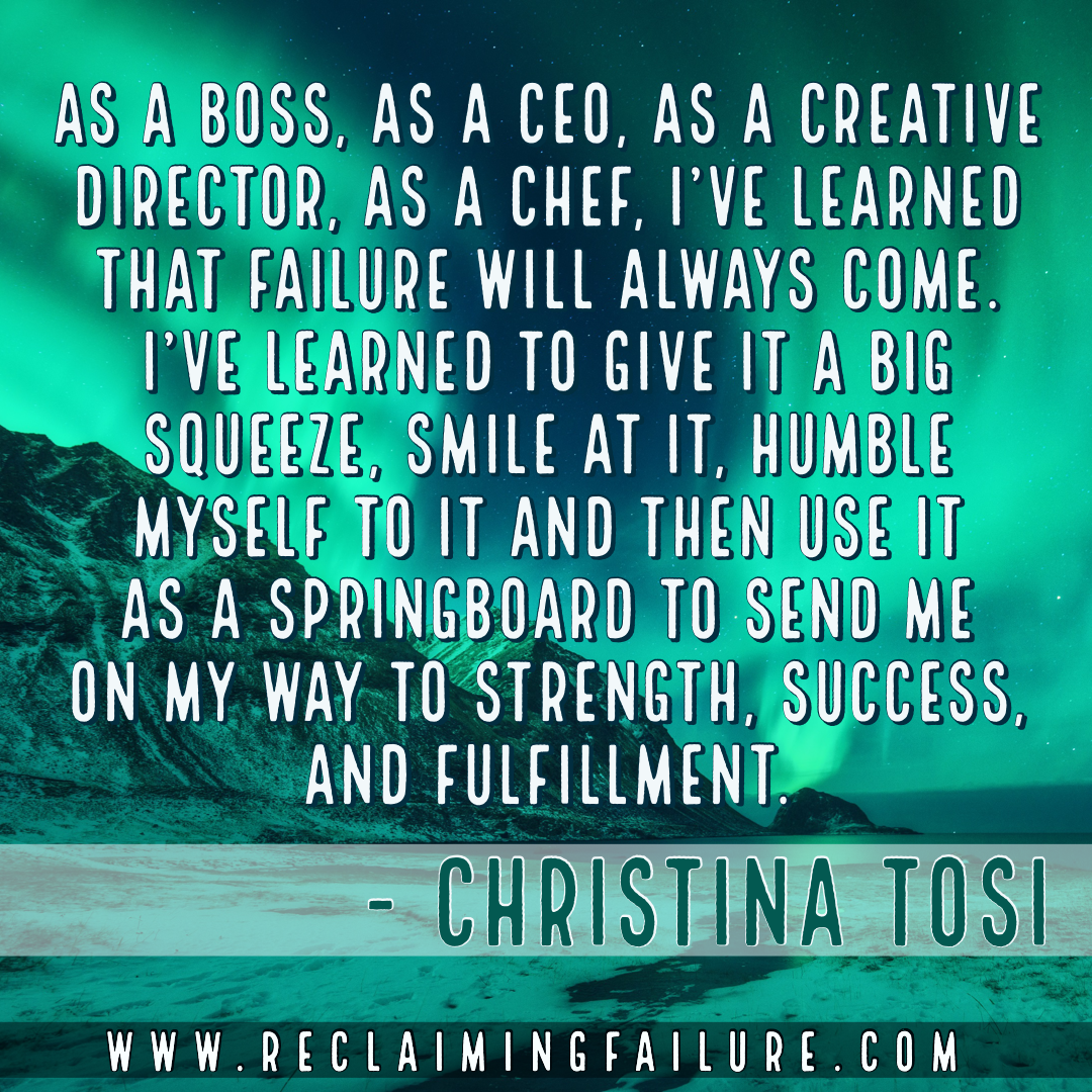 As a boss, as a CEO, as a creative director, as a chef, I've learned that failure will always come. I've learned to give it a big squeeze, smile at it, humble myself to it and then use it as a springboard to send me on my way to strength, success, and fulfillment.