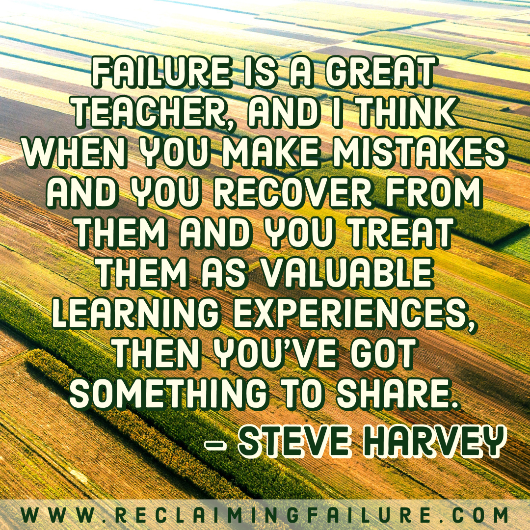 Failure is a great teacher, and I think when you make mistakes and you recover from them and you treat them as valuable learning experiences, then you've got something to share.