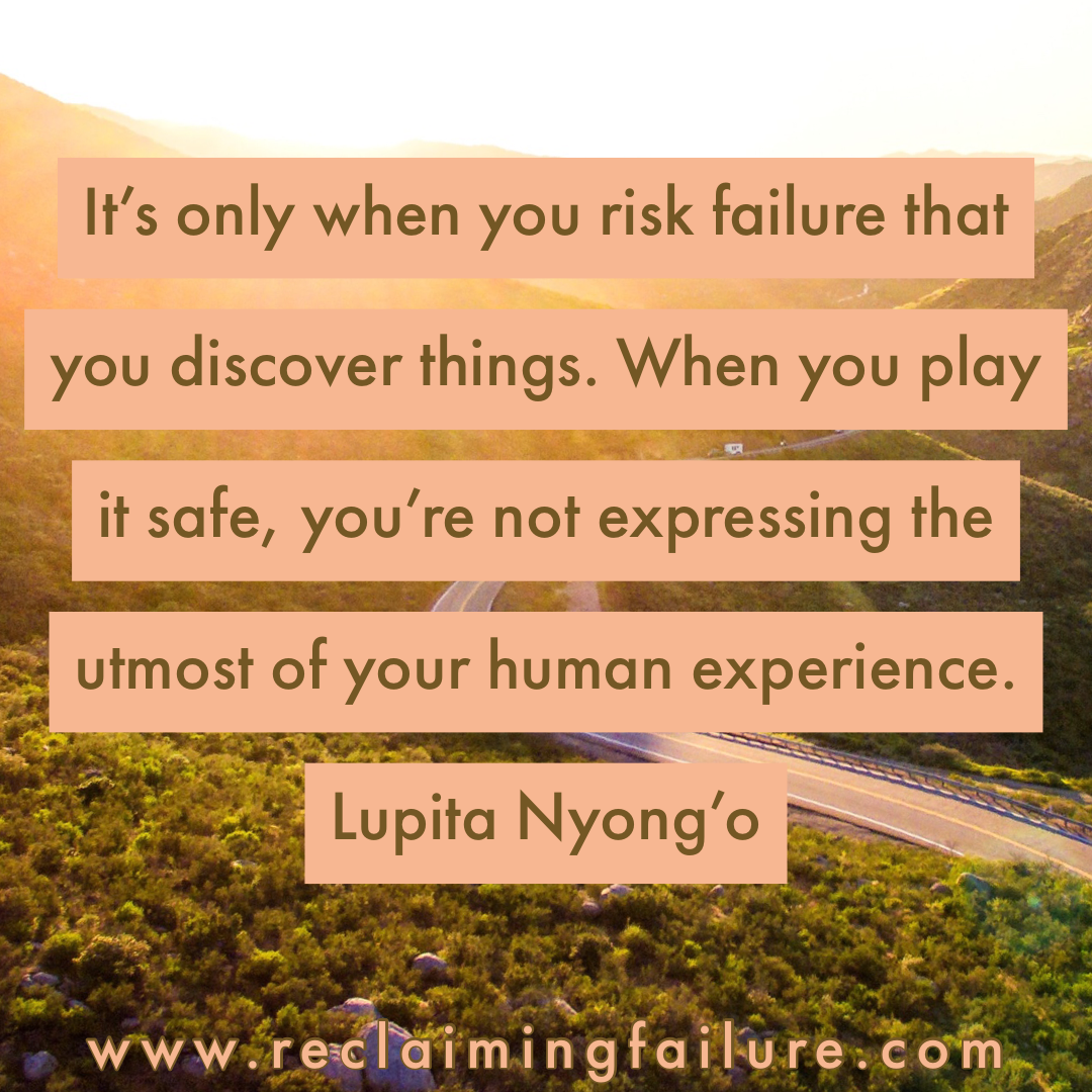 It's only when you risk failure that you discover things. When you play it safe, you're not expressing the utmost of your human experience.	Lupita Nyong'o