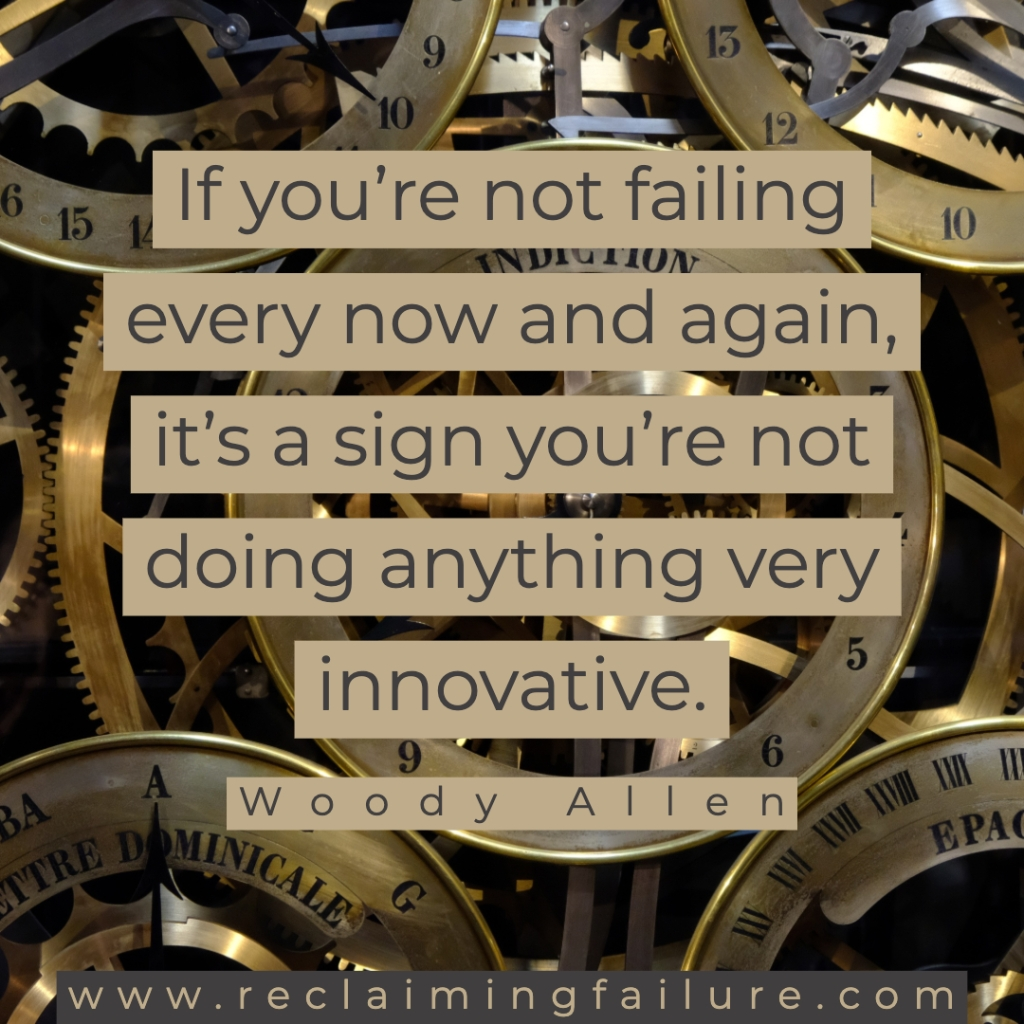 If you're not failing every now and again, it's a sign you're not doing anything very innovative.	Woody Allen