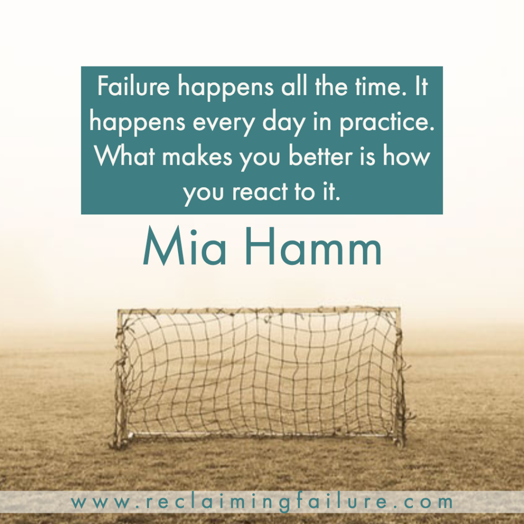 Failure happens all the time. It happens every day in practice. What makes you better is how you react to it.	Mia Hamm