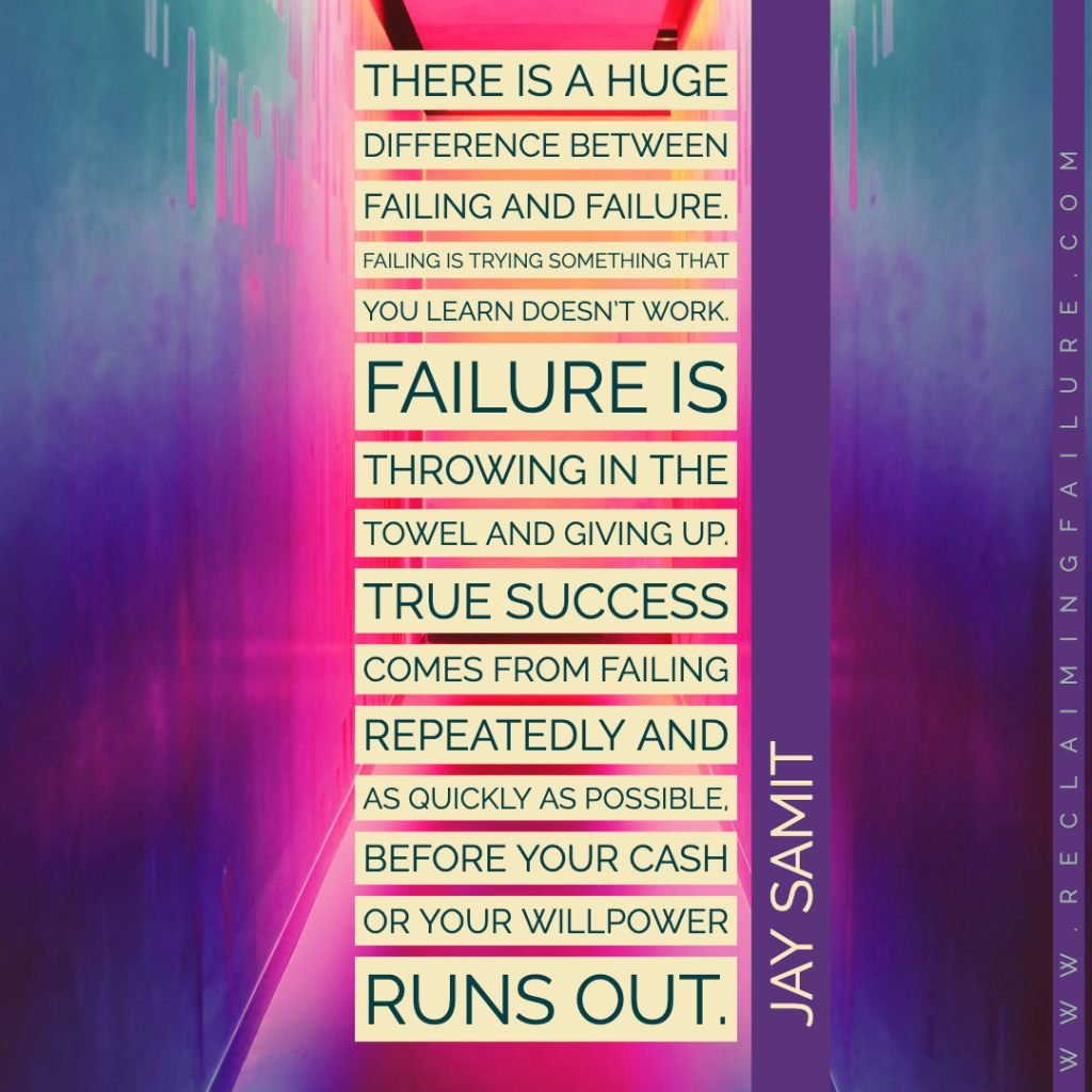 There is a huge difference between failing and failure. Failing is trying something that you learn doesn't work. Failure is throwing in the towel and giving up. True success comes from failing repeatedly and as quickly as possible, before your cash or your willpower runs out.	Jay Samit