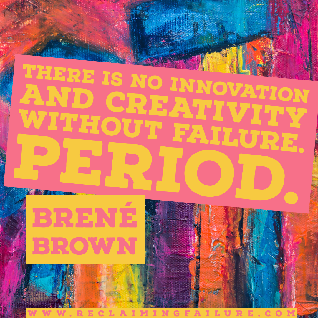 There is no innovation and creativity without failure. Period.	Brené Brown