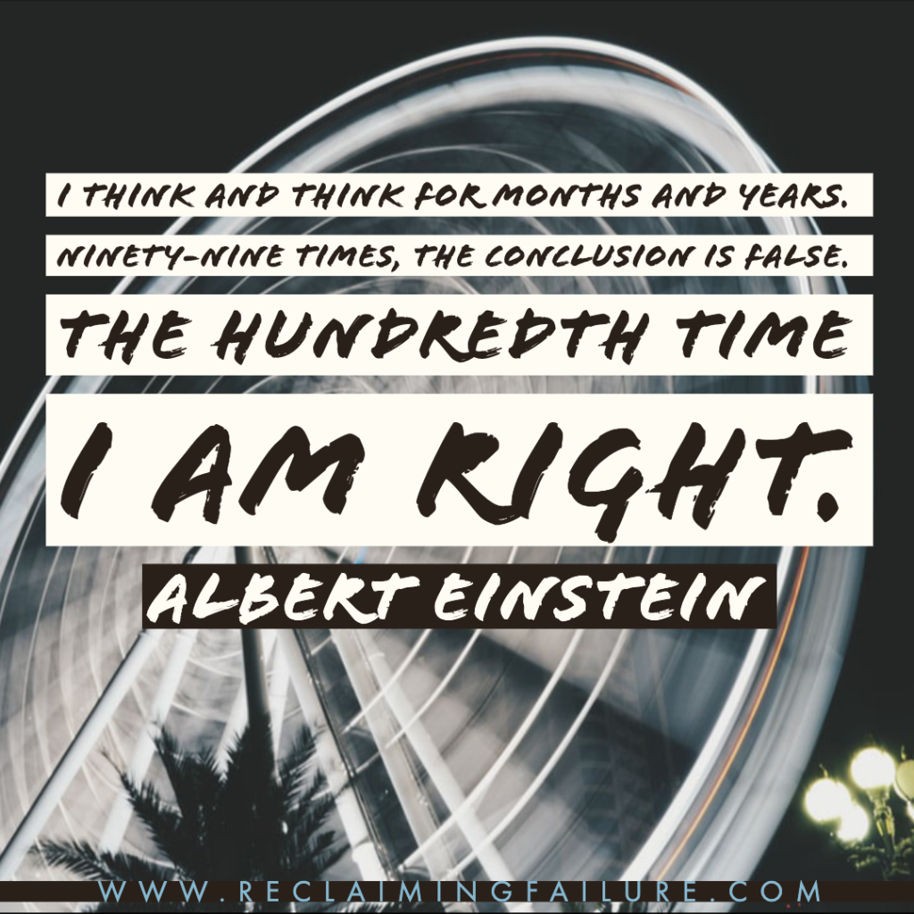 I think and think for months and years. Ninety-nine times, the conclusion is false. The hundredth time I am right.	Albert Einstein