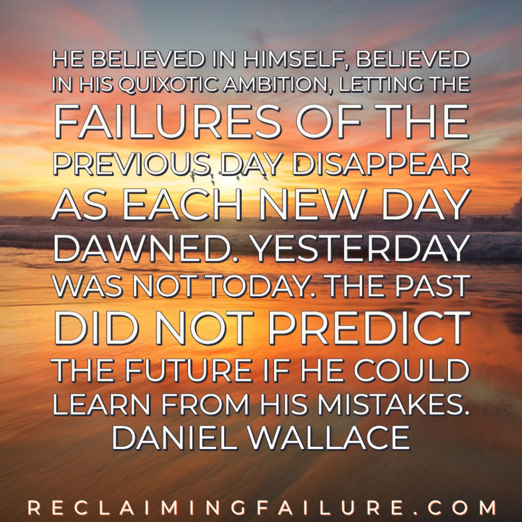 He believed in himself, believed in his quixotic ambition, letting the failures of the previous day disappear as each new day dawned. Yesterday was not today. The past did not predict the future if he could learn from his mistakes.	Daniel Wallace