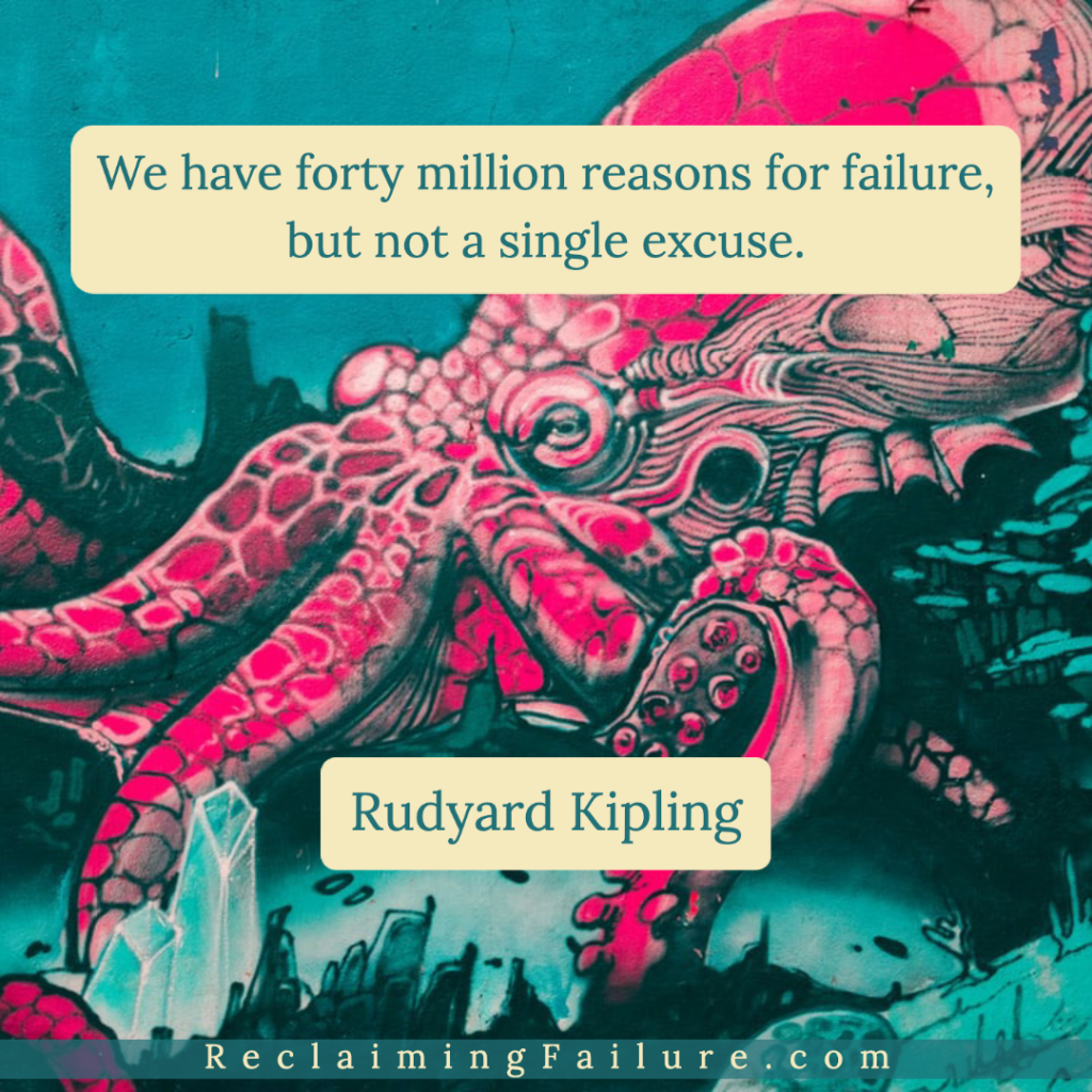 We have forty million reasons for failure, but not a single excuse.	Rudyard Kipling
