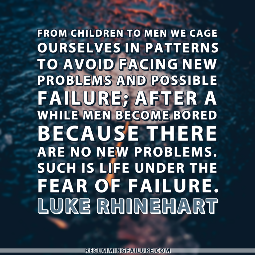 From children to men we cage ourselves in patterns to avoid facing new problems and possible failure; after a while men become bored because there are no new problems. Such is life under the fear of failure.	Luke Rhinehart