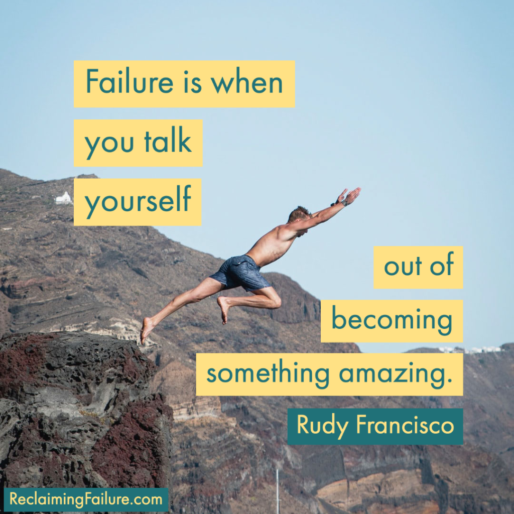Failure is when you talk yourself out of becoming something amazing.	Rudy Francisco