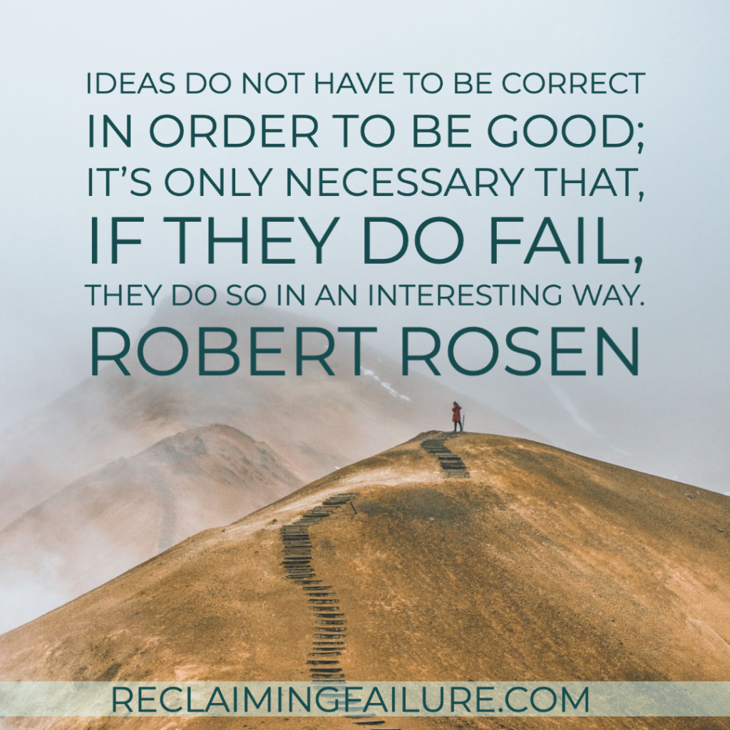 Ideas do not have to be correct in order to be good; it's only necessary that, if they do fail, they do so in an interesting way.	Robert Rosen