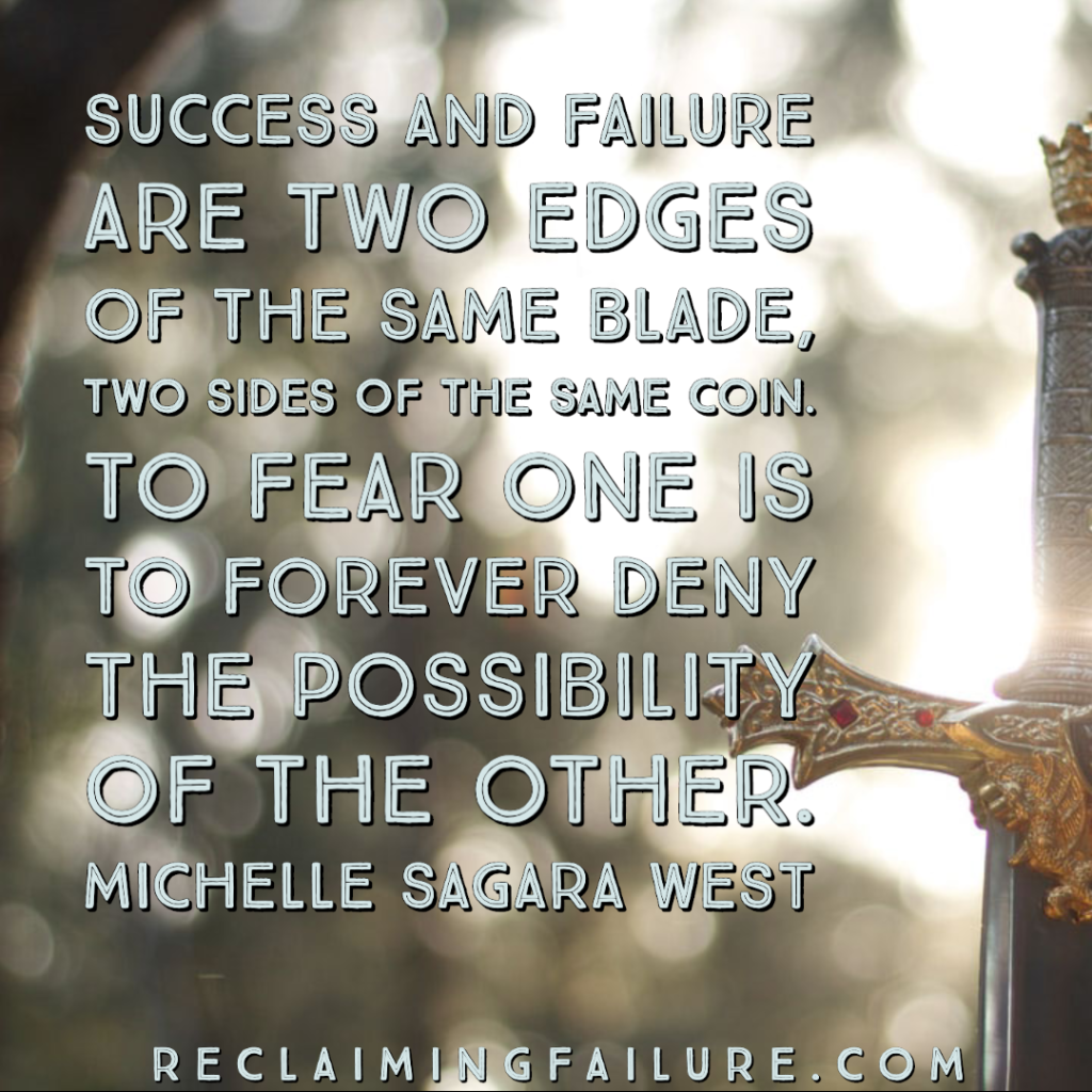 Success and failure are two edges of the same blade, two sides of the same coin. To fear one is to forever deny the possibility of the other.	Michelle Sagara West