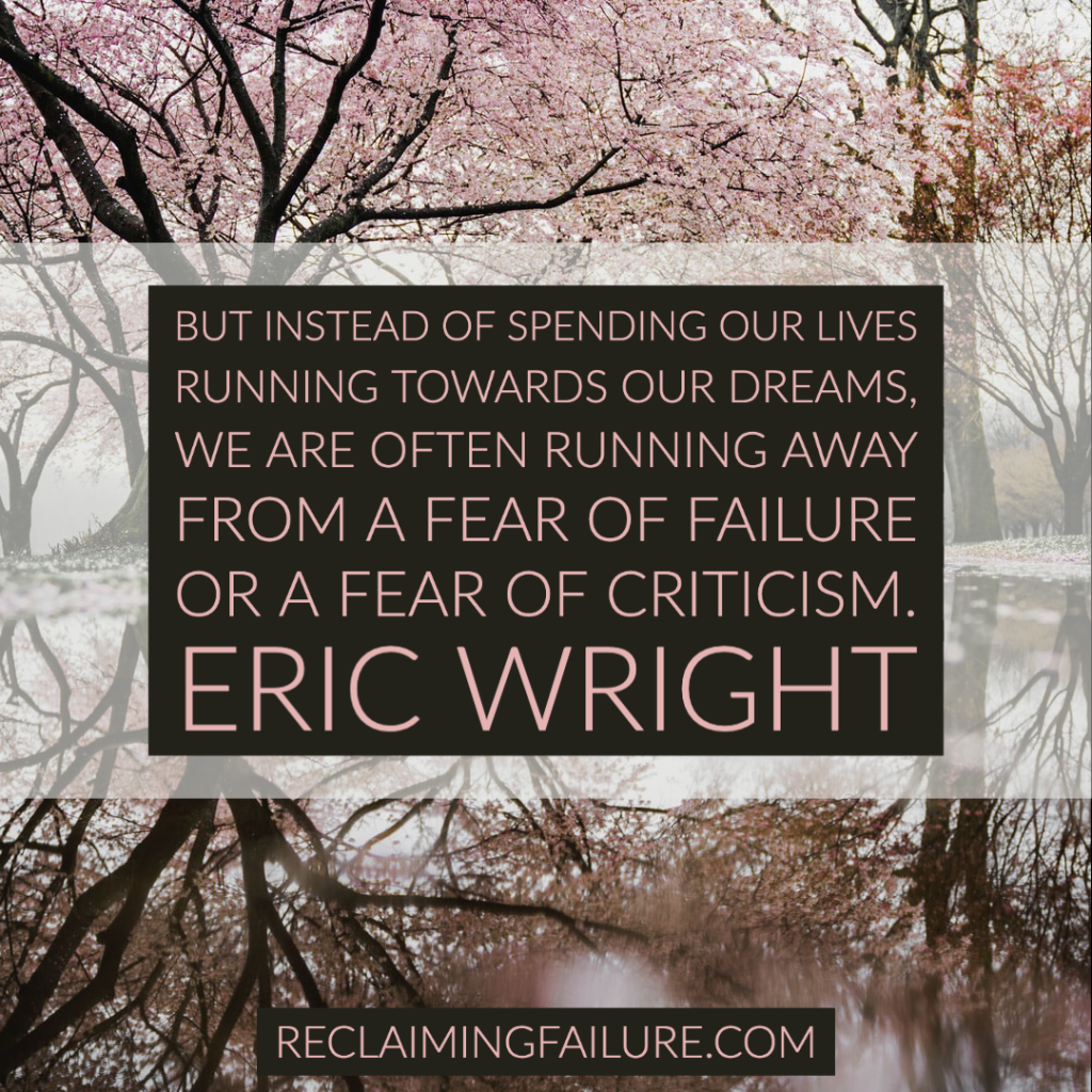 But instead of spending our lives running towards our dreams, we are often running away from a fear of failure or a fear of criticism.	Eric Wright