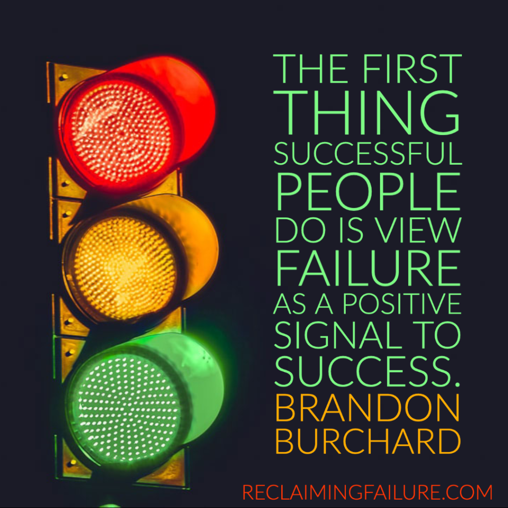 The first thing successful people do is view failure as a positive signal to success.	Brandon Burchard