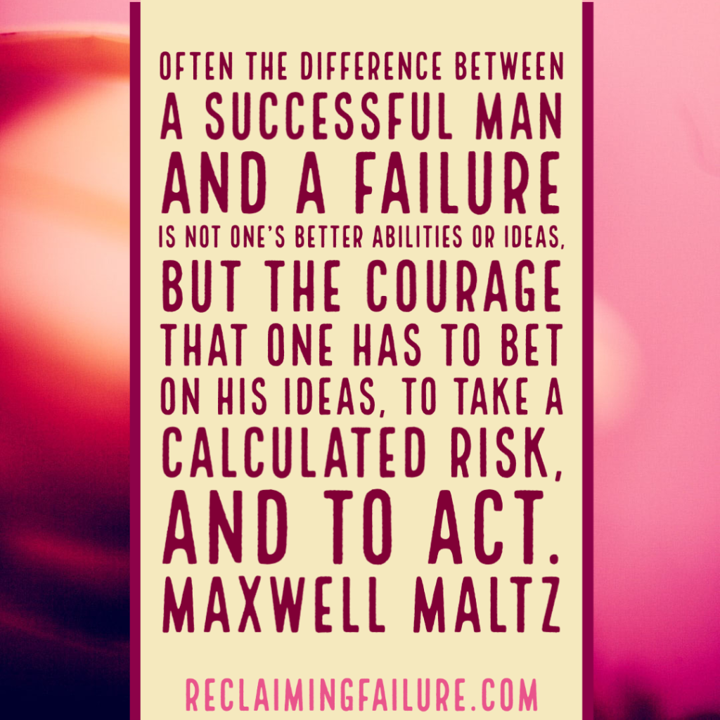 Often the difference between a successful man and a failure is not one's better abilities or ideas, but the courage that one has to bet on his ideas, to take a calculated risk, and to act.Maxwell Maltz