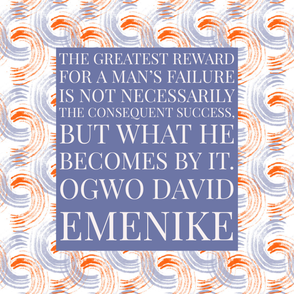 The greatest reward for a man's failure is not necessarily the consequent success, but what he becomes by it.Ogwo David Emenike