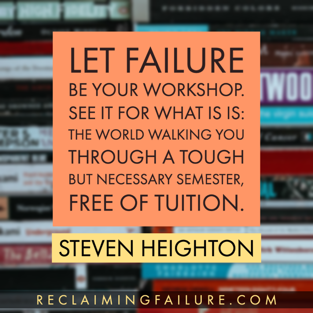 Let failure be your workshop. See it for what is is: the world walking you through a tough but necessary semester, free of tuition. 	Steven Heighton