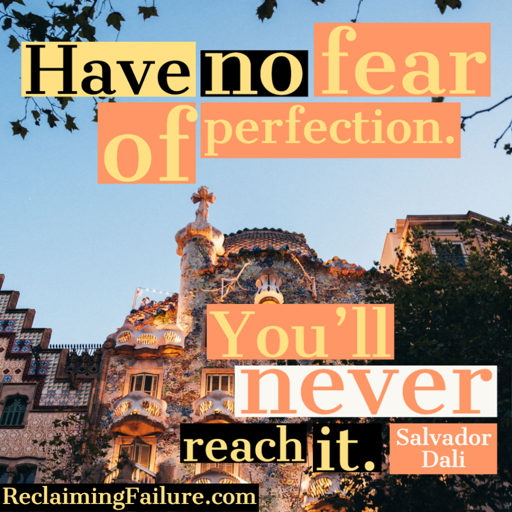 Have no fear of perfection - you'll never reach it. ― Salvador Dali