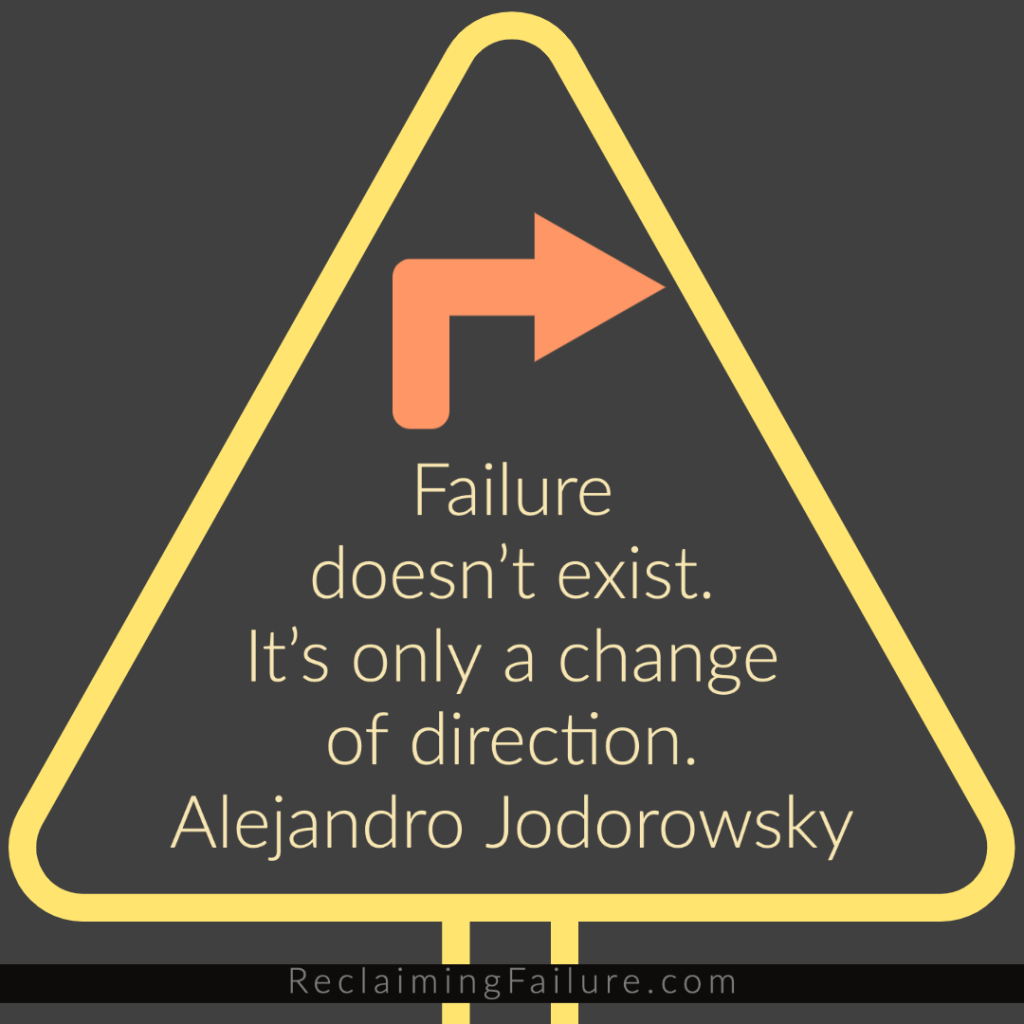 Failure doesn't exist. It's only a change of direction.	Alejandro Jodorowsky