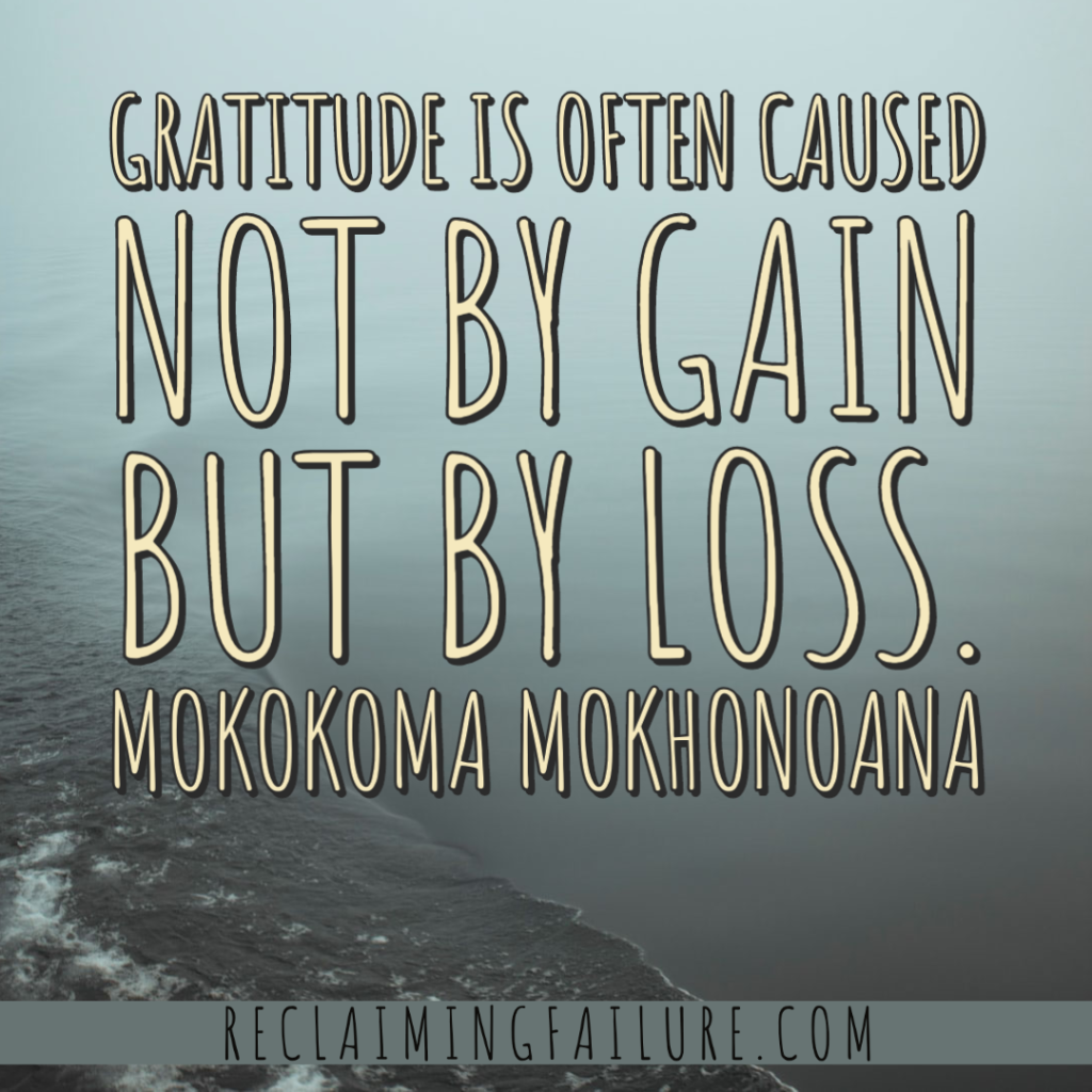 Gratitude is often caused not by gain but by loss. Mokokoma Mokhonoana