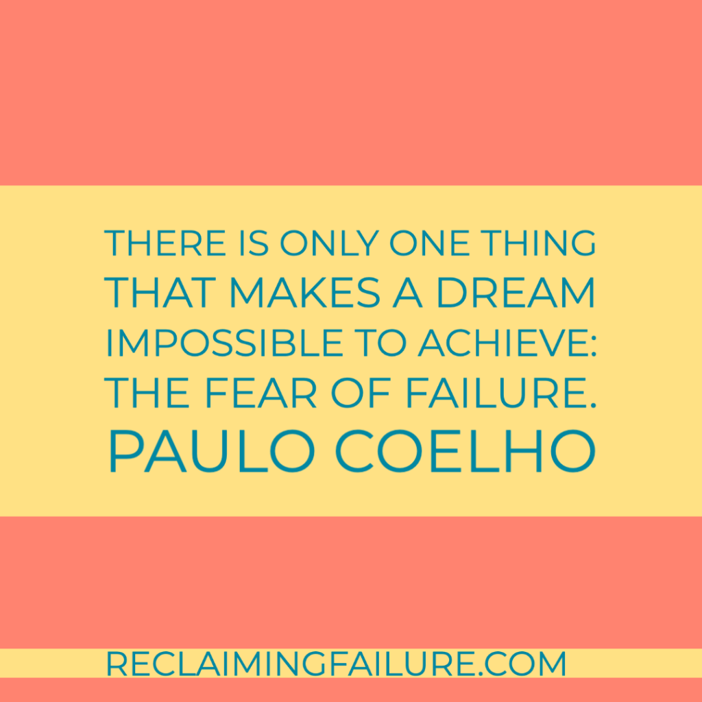 There is only one thing that makes a dream impossible to achieve: the fear of failure. Paulo Coelho, The Alchemist