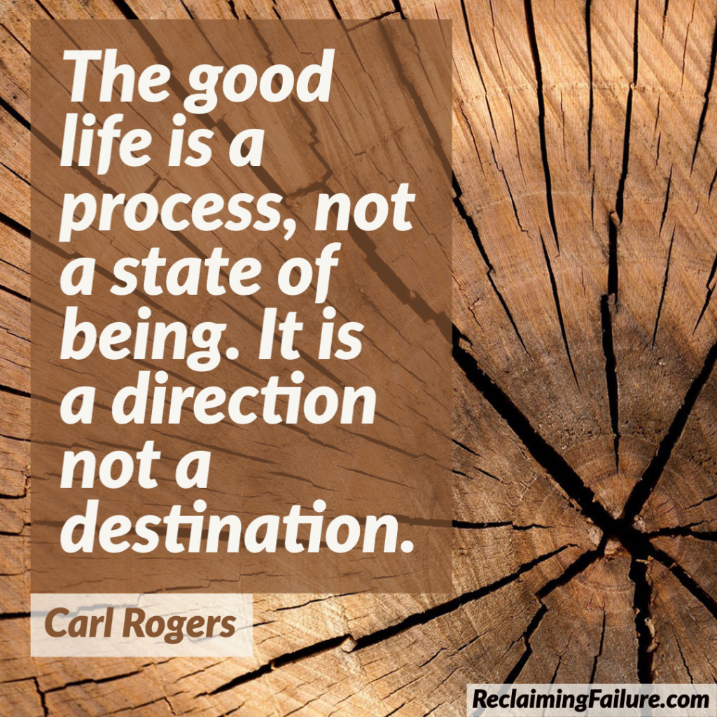 The good life is a process, not a state of being. It is a direction not a destination.Carl Rogers