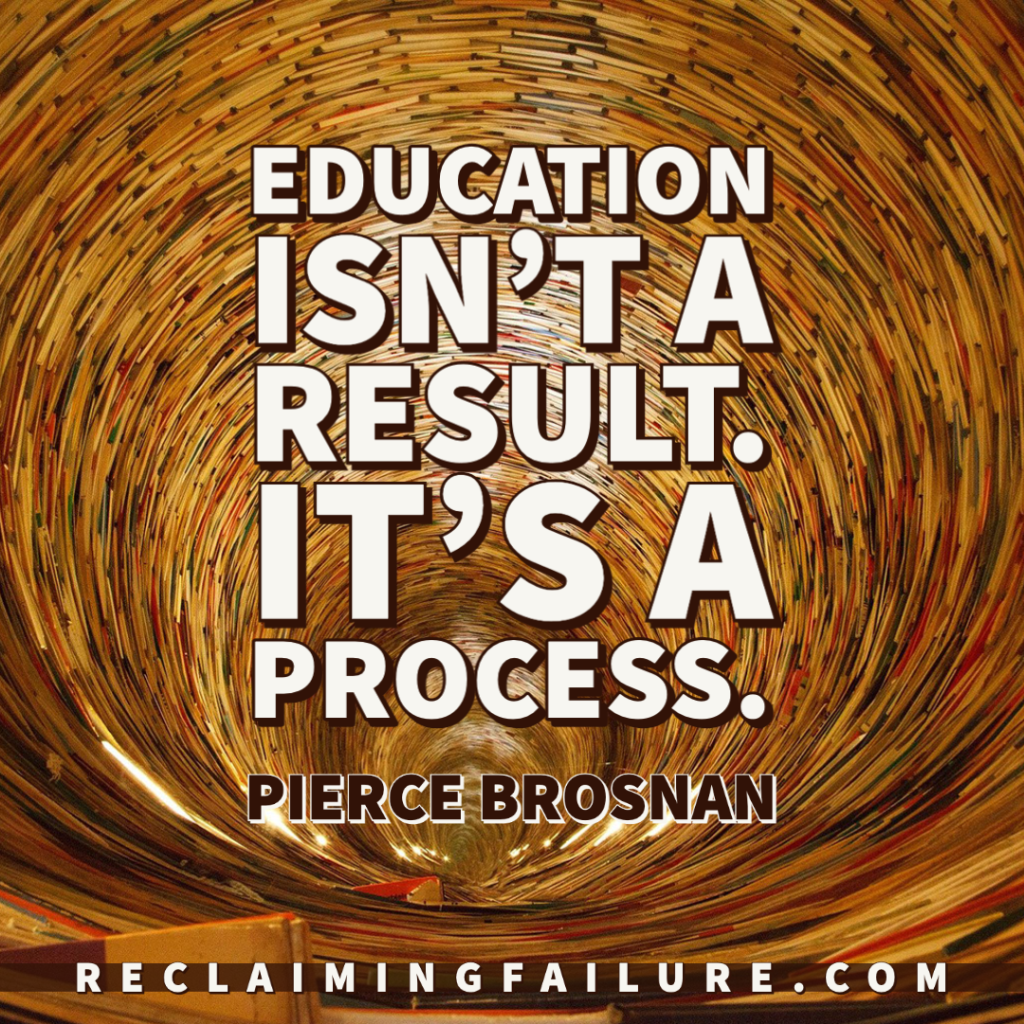 Education isn't a result. It's a process. - Pierce Brosnan
